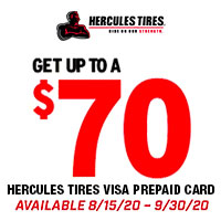 Get up to a $70 Visa® Prepaid Card with the purchase of four (4) qualifying Hercules tires between 8/15/2020 and 9/30/2020.