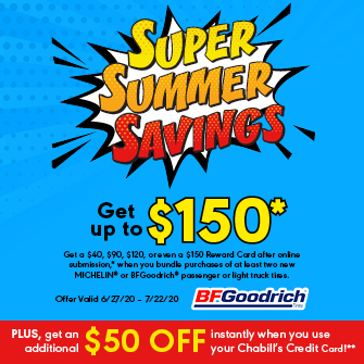 Get a $40, $90, $120, or even a $150 Reward Card after online submission,* when you bundle purchases of at least two new MICHELIN® OR BFGoodrich® passenger or light truck tires. Plus get an additional $50 off instantly when you use your Chabill's Credit Card!** Offer valid 6/27/20 – 7/22/20.