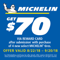 Buy any 4 new MICHELIN<sup>®</sup> passenger or light truck tires from August 22,2018 to September 20, 2018 and get $70 Reward Card after submission.