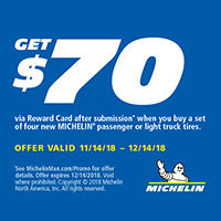 Buy any 4 new MICHELIN<sup>®</sup> passenger or light truck tires from November 14, 2018 to December 14, 2018 and get $70 Reward Card after submission.