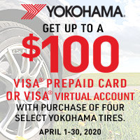 Purchase a set of four (4) eligible Yokohama tires between April 1 - April 30, 2020 to receive up to $100 Yokohama Visa® prepaid card or Visa virtual account by mail-in rebate.